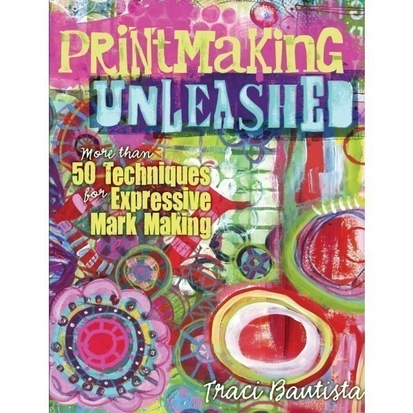 Printmaking Unleashed by Traci Bautista