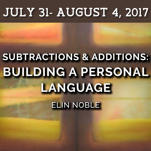 FULL - Subtractions and Additions: Building a Personal Language | Elin Noble - July 31 - August 4, 2017