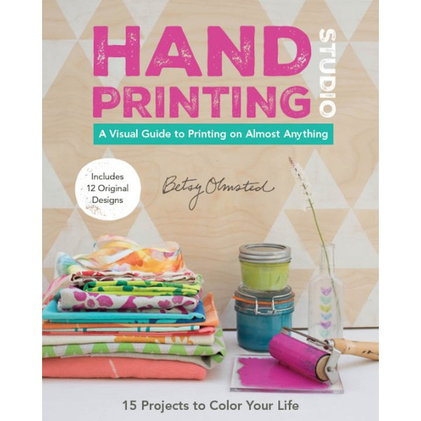 Hand Printing Studio - A Visual Guide to Printing Almost Everything by Betsy Olmsted
